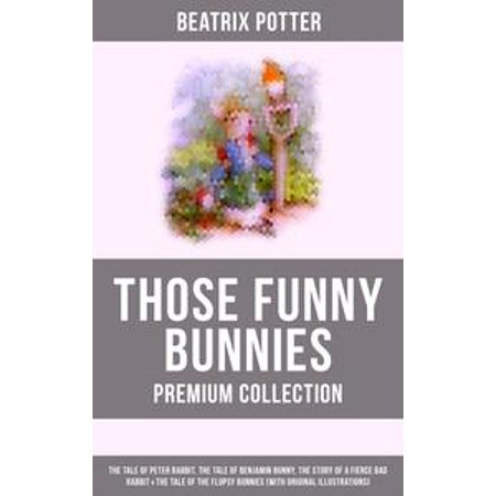 THOSE FUNNY BUNNIES - Premium Collection: The Tale of Peter Rabbit, The Tale of Benjamin Bunny, The Story of a Fierce Bad Rabbit & The Tale of the Flopsy Bunnies (With Original Illustrations) -