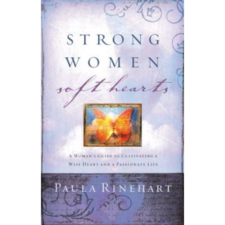Strong Women, Soft Hearts : A Woman's Guide to Cultivating a Wise Heart and a Passionate