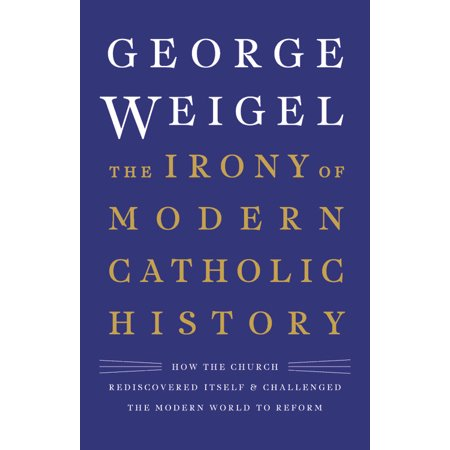 The Irony of Modern Catholic History : How the Church Rediscovered Itself and Challenged the Modern World to (Best Catholic Seminaries In The World)