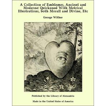 A Collection of Emblemes, Ancient and Moderne: Quickened With Metrical Illustrations, both Morall and Divine, Etc - eBook