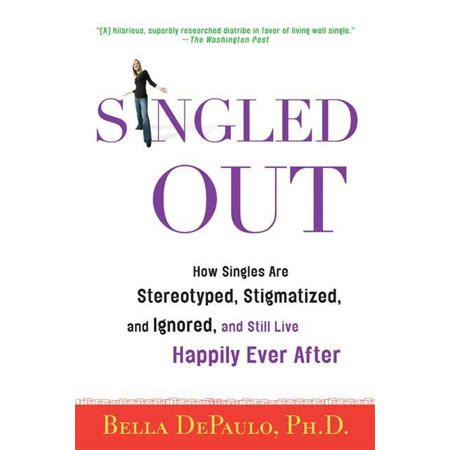 Singled Out : How Singles Are Stereotyped, Stigmatized, and Ignored, and Still Live Happily Ever