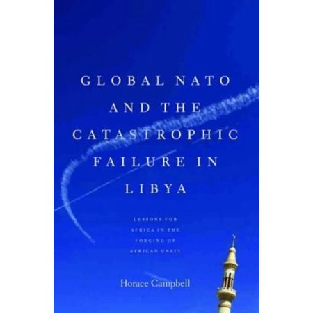 Global NATO and the Catastrophic Failure in Libya: Lessons for Africa in the Forging of African Unity
