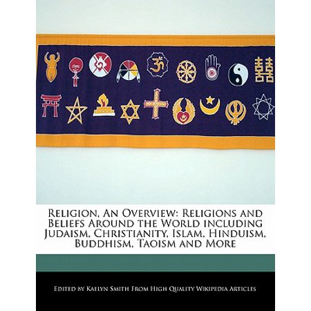 Religion, an Overview : Religions and Beliefs Around the World Including Judaism, Christianity, Islam, Hinduism, Buddhism, Taoism and (Hinduism And Buddhism Share A Belief In)