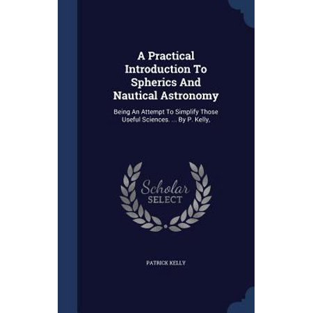 A Practical Introduction To Spherics And Nautical Astronomy  Being An Attempt To Simplify Those Useful Sciences   By P  Kelly