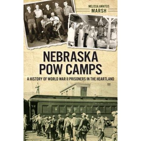 Nebraska POW Camps : A History of World War II Prisoners in the