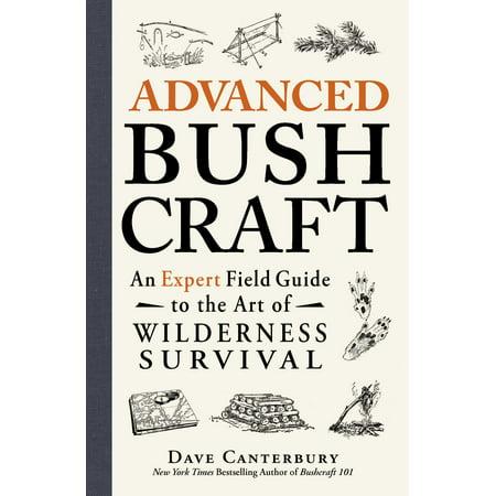 Advanced Bushcraft : An Expert Field Guide to the Art of Wilderness (Best Outdoor Survival Guide)