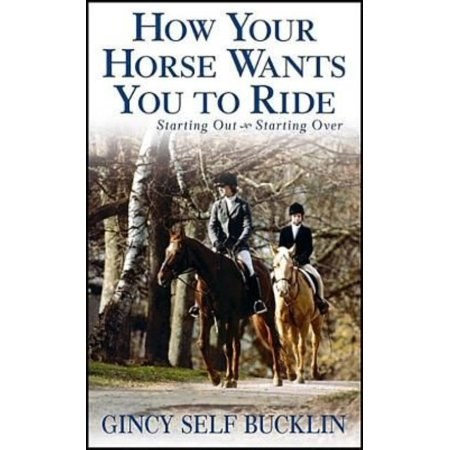 How Your Horse Wants You to Ride : Starting Out, Starting Over