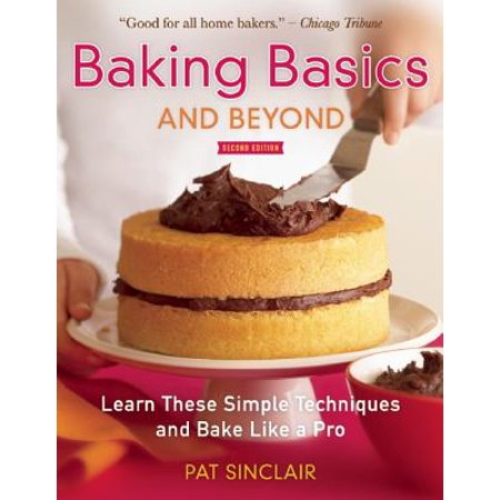 Baking Basics and Beyond : Learn These Simple Techniques and Bake Like a Pro