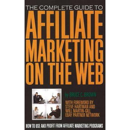 The Complete Guide to Affiliate Marketing on the Web : How to Use and Profit from Affiliate Marketing
