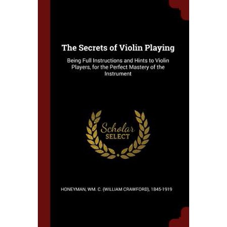 The Secrets of Violin Playing : Being Full Instructions and Hints to Violin Players, for the Perfect Mastery of the