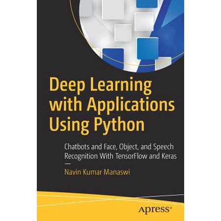 Deep Learning with Applications Using Python : Chatbots and Face, Object,  and Speech Recognition with Tensorflow and Keras