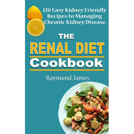 The Renal Diet Cookbook: 120 Easy Kidney Friendly Recipes to Managing Chronic Kidney Disease -