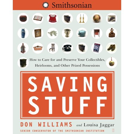 Saving Stuff : How to Care for and Preserve Your Collectibles, Heirlooms, and Other Prized Possessions