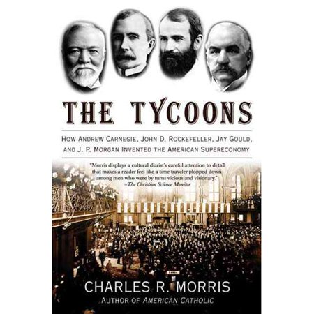The Tycoons  How Andrew Carnegie  John D  Rockefeller  Jay Gould  And J  P  Morgan Invented The American Supereconomy
