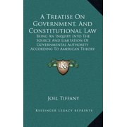 A Treatise on Government, and Constitutional Law : Being an Inquiry Into the Source and Limitation of Governmental Authority According to American Theory (1867)