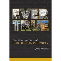 Ever True : 150 Years of Giant Leaps at Purdue University