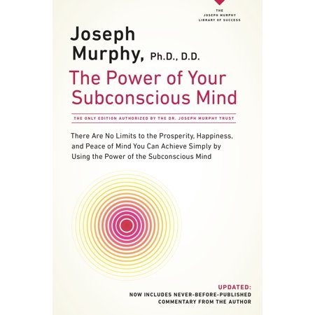 The Power of Your Subconscious Mind : There Are No Limits to the Prosperity, Happiness, and Peace of Mind You Can Achieve Simply by Using the Power of the Subconscious Mind, Updated