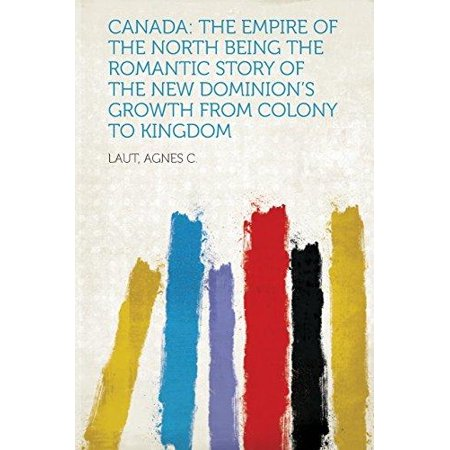 Canada  The Empire Of The North Being The Romantic Story Of The New Dominions Growth From Colony To Kingdom