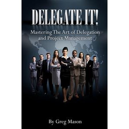 Delegate It Mastering The Art Of Delegation And Project Management How To Find Interview Hire The Right People For Increased Productivity