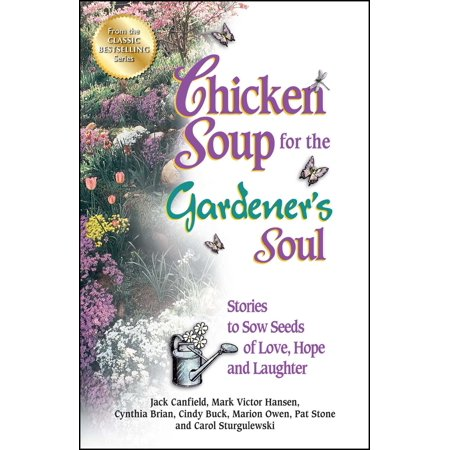 Chicken Soup for the Gardener's Soul : Stories to Sow Seeds of Love, Hope and