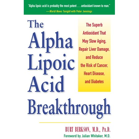 The Alpha Lipoic Acid Breakthrough : The Superb Antioxidant That May Slow Aging, Repair Liver Damage, and Reduce the Risk of Cancer, Heart Disease, and