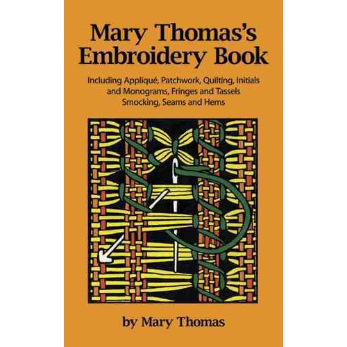 Mary Thomas's Embroidery Book: Including Applique, Patchwork, Quilting, Initials and Monograms, Fringes and Tassels, Smocking, Seams and Hems