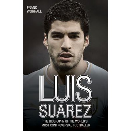 Luis Suarez : The Biography of the World's Most Controversial Footballer (Luis Suarez Barcelona Halloween)
