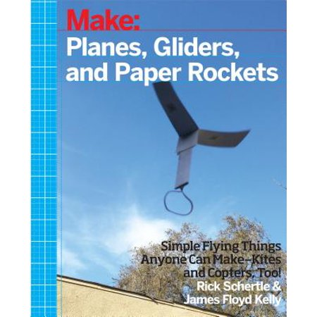 Planes, Gliders and Paper Rockets : Simple Flying Things Anyone Can Make--Kites and Copters,