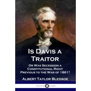 Is Davis a Traitor: ...Or Was the Secession of the Confederate States a Constitutional Right Previous to the Civil War of 1861? (Paperback)