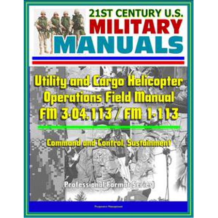 21st Century U.S. Military Manuals: Utility and Cargo Helicopter Operations Field Manual - FM 3-04.113 / FM 1-113 - Command and Control, Sustainment (Professional Format Series) -