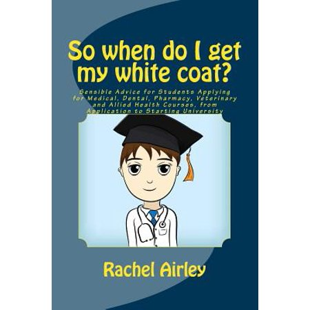 Alors Quand dois-je obtenir mon manteau blanc ?: Conseil Sensible pour les étudiants Application pour le médical, dentaire, pharmacie, Cours zoosanitaires et Allied, de votre