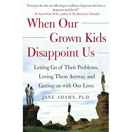 When Our Grown Kids Disappoint Us : Letting Go of Their Problems, Loving Them Anyway, and Getting on with Our Lives