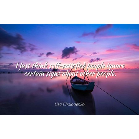Lisa Cholodenko - I just think self-satisfied people ignore
