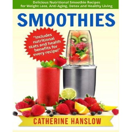 Smoothies  Delicious Nutritional Smoothie Recipes For Weight Loss  Anti Aging  Detox And Healthy Living