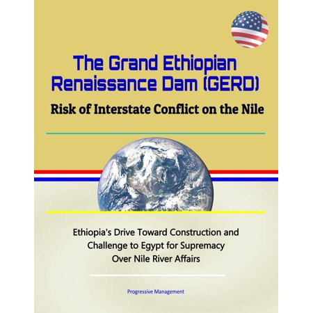 The Grand Ethiopian Renaissance Dam (GERD): Risk of Interstate Conflict on the Nile - Ethiopia's Drive Toward Construction and Challenge to Egypt for Supremacy Over Nile River Affairs -