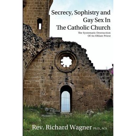 Secrecy, Sophistry and Gay Sex in the Catholic Church : The Systematic Destruction of an Oblate