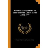 Provisional Regulations for Saber Exercise, United States Army, 1907 Paperback