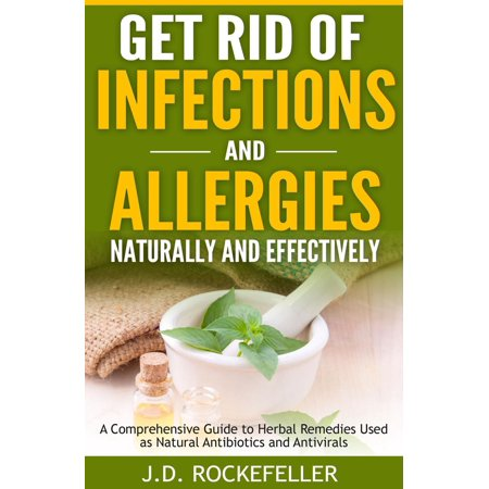 Get Rid of Infections and Allergies Naturally and Effectively: A Comprehensive Guide to Herbal Remedies Used as Natural Antibiotics and Antivirals -