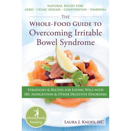The Whole-Food Guide to Overcoming Irritable Bowel Syndrome : Strategies and Recipes for Eating Well With IBS, Indigestion, and Other Digestive