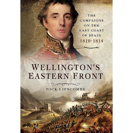 Wellingtons Eastern Front  The Campaigns On The East Coast Of Spain 1810 1814