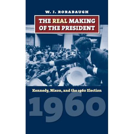 The Real Making of the President : Kennedy, Nixon, and the 1960