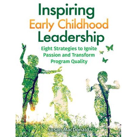 Inspiring Early Childhood Leadership : Eight Strategies to Ignite Passion and Transform Program (An Excellent Early Childhood Program Would Have)