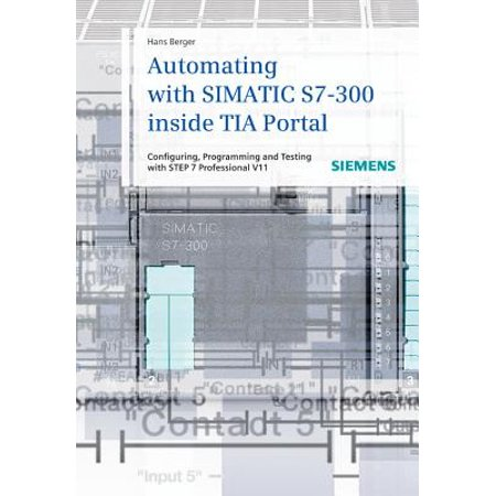 Automating with Simatic S7-300 Inside TIA Portal : Configuring, Programming  and Testing with STEP 7 Professional V11