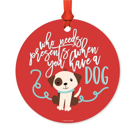 Funny Animal Round Metal Christmas Ornament, Who Needs Presents When You Have Dog Graphic, Includes Ribbon and Gift Bag - Present Bag