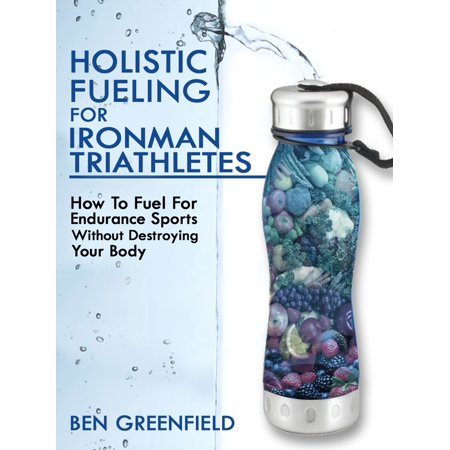 Holistic Fueling For Ironman Triathletes: How to Fuel for Endurance Sports Without Destroying Your Body -