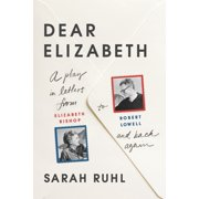 Dear Elizabeth: A Play in Letters from Elizabeth Bishop to Robert Lowell and Back Again : A Play in Letters from Elizabeth Bishop to Robert Lowell and Back Again