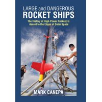 Large and Dangerous Rocket Ships: The History of High-Power Rocketry's Ascent to the Edges of Outer Space (Hardcover)