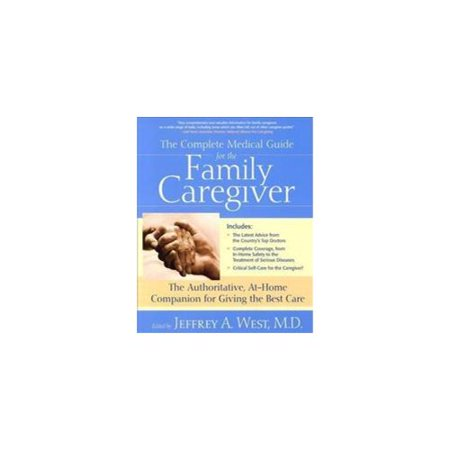The Complete Medical Guide for the Family Caregiver: The Authoritative At-Home Companion for Giving the Best Care
