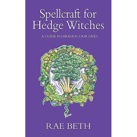 Spellcraft for Hedge Witches : A Guide to Healing Our