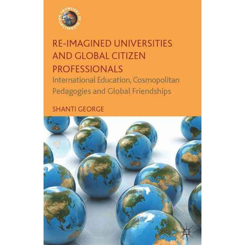 Re-Imagined Universities and Global Citizen Professionals: International Education, Cosmopolitan Pedagogies and Global Friendships